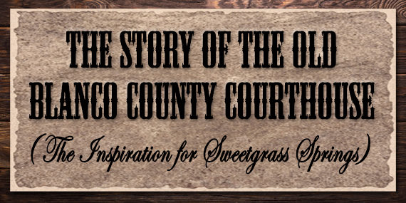 The Story of the Old Blanco County Courthouse (Inspiration for Sweetgrass Springs)