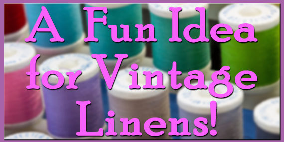 A Fun Idea for Vintage Linens!