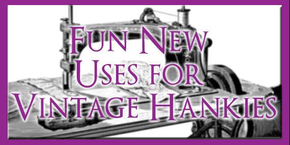 FUN NEW USES FOR VINTAGE HANKIES